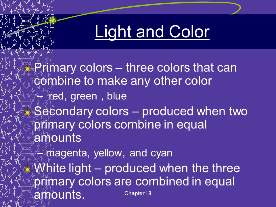 Light and Color Primary colors – three colors that can combine to make any other color. red, green , blue.