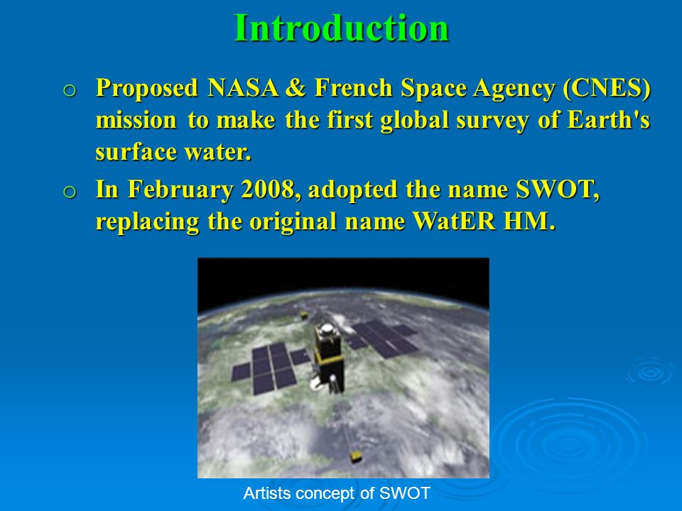 Introduction Proposed NASA & French Space Agency (CNES) mission to make the first global survey of Earth s surface water.