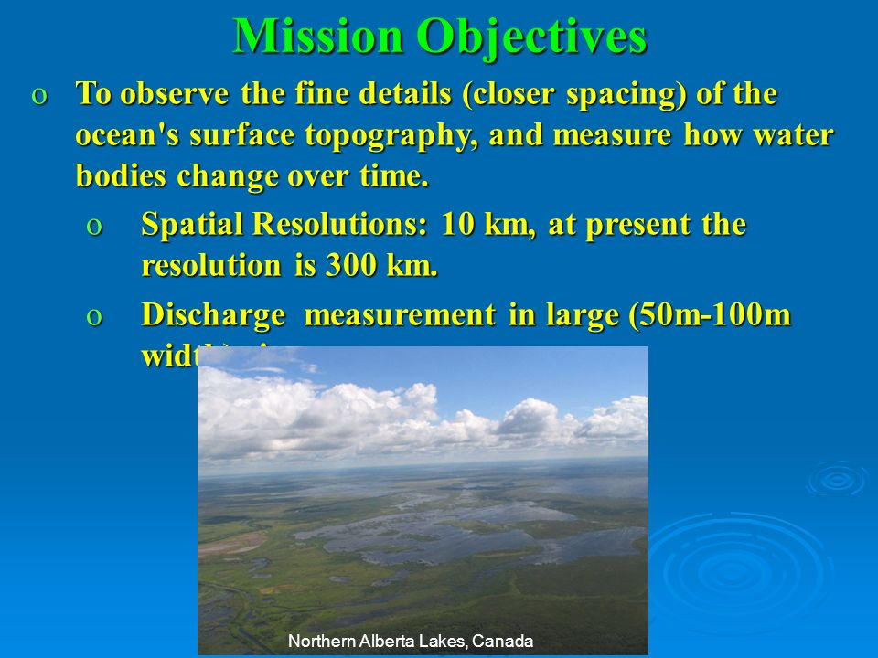 Mission Objectives To observe the fine details (closer spacing) of the ocean s surface topography, and measure how water bodies change over time.