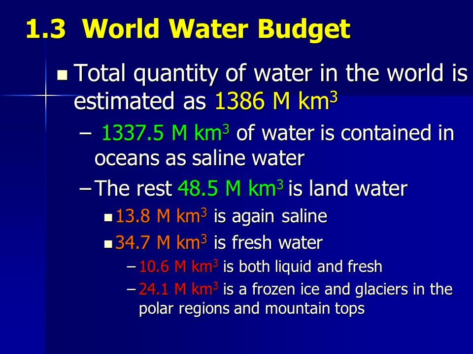 1.3 World Water Budget Total quantity of water in the world is estimated as 1386 M km3.