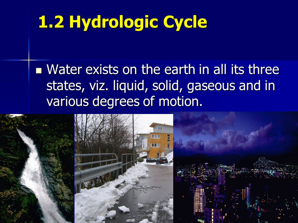 1.2 Hydrologic Cycle Water exists on the earth in all its three states, viz.
