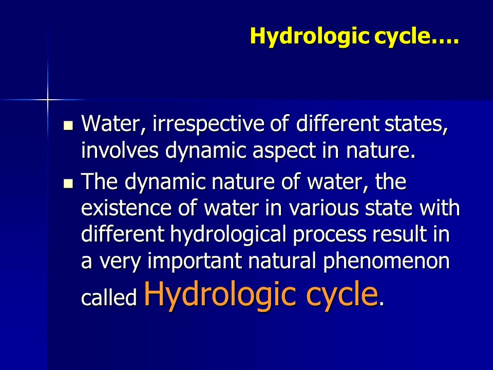 Hydrologic cycle…. Water, irrespective of different states, involves dynamic aspect in nature.