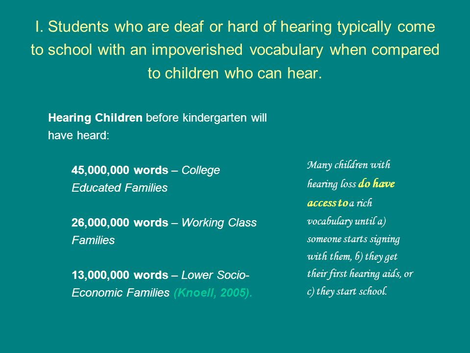I. Students who are deaf or hard of hearing typically come to school with an impoverished vocabulary when compared to children who can hear.