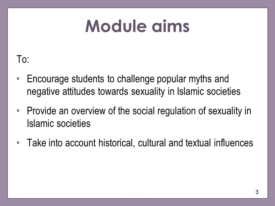 Module aims To: Encourage students to challenge popular myths and negative attitudes towards sexuality in Islamic societies.