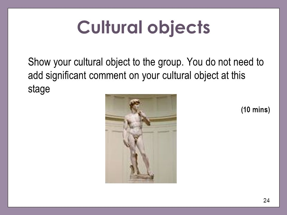 Cultural objects Show your cultural object to the group. You do not need to add significant comment on your cultural object at this stage.