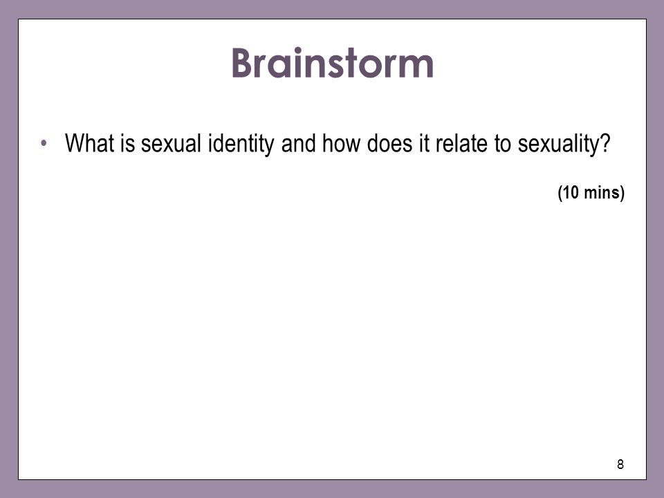 Brainstorm What is sexual identity and how does it relate to sexuality (10 mins)
