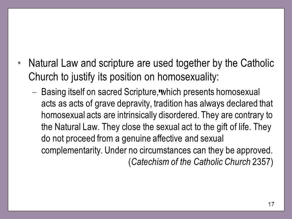 Natural Law and scripture are used together by the Catholic Church to justify its position on homosexuality: