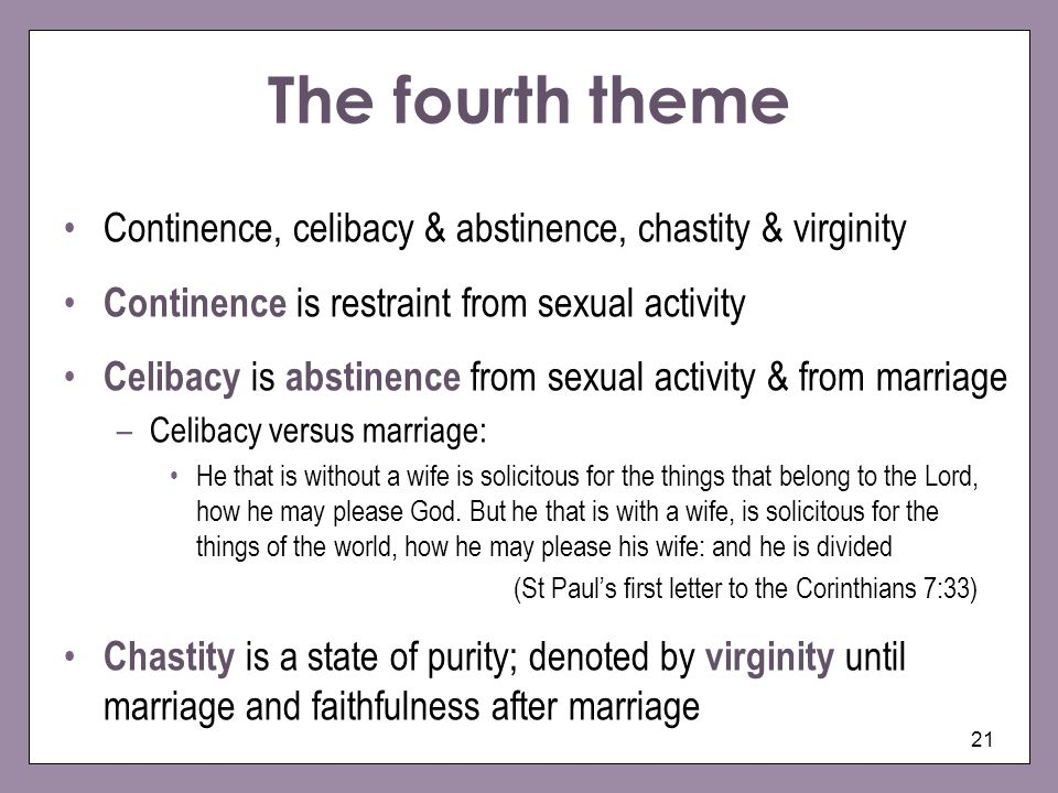 The fourth theme Continence, celibacy & abstinence, chastity & virginity. Continence is restraint from sexual activity.