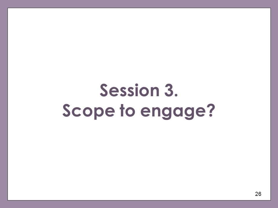 Session 3. Scope to engage