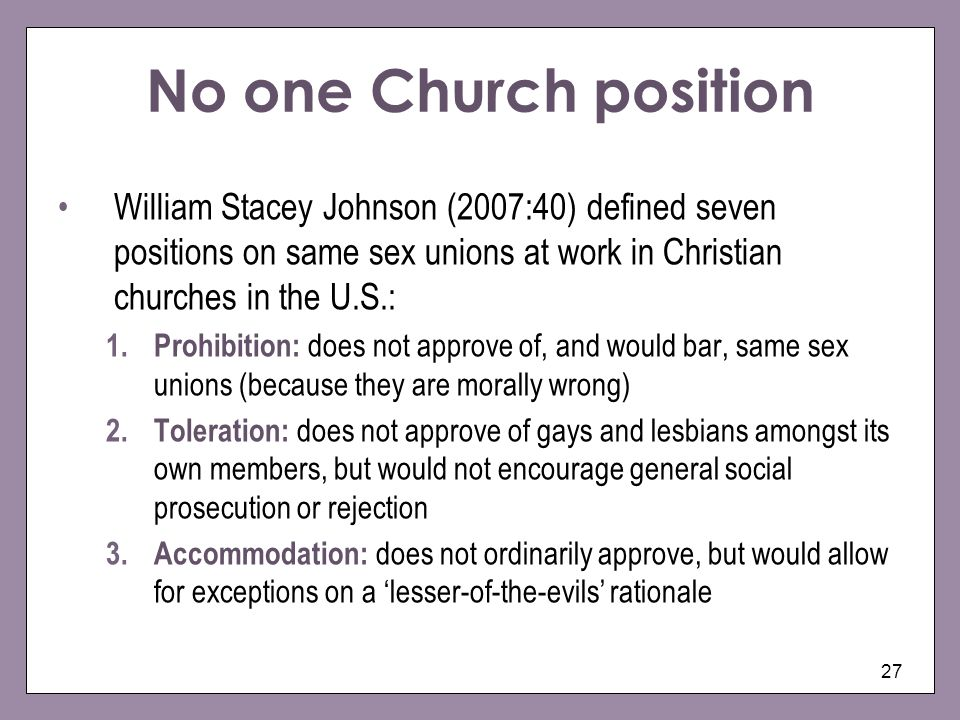 No one Church position William Stacey Johnson (2007:40) defined seven positions on same sex unions at work in Christian churches in the U.S.: