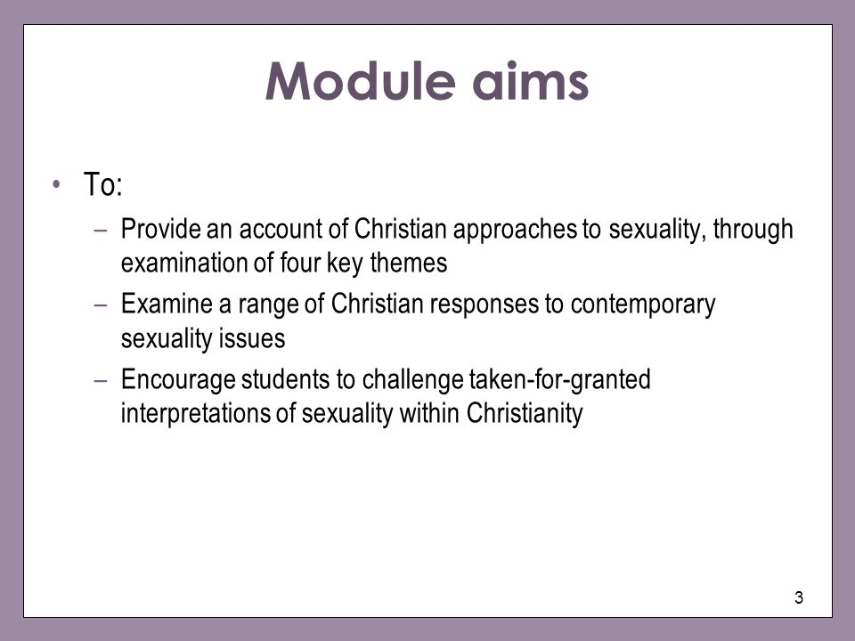 Module aims To: Provide an account of Christian approaches to sexuality, through examination of four key themes.