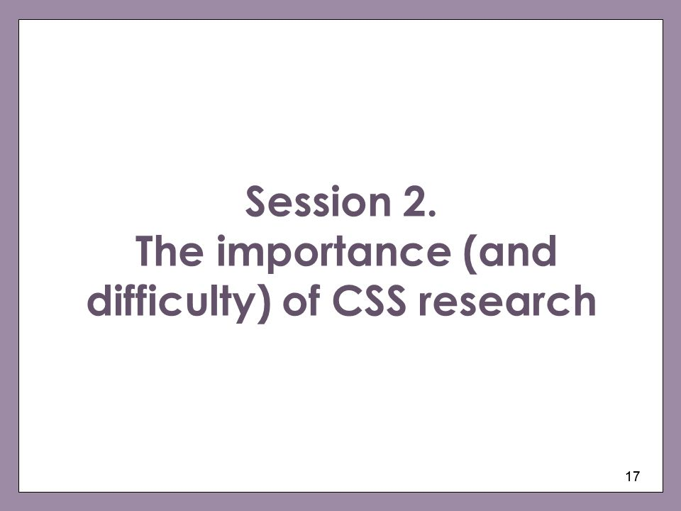 Session 2. The importance (and difficulty) of CSS research