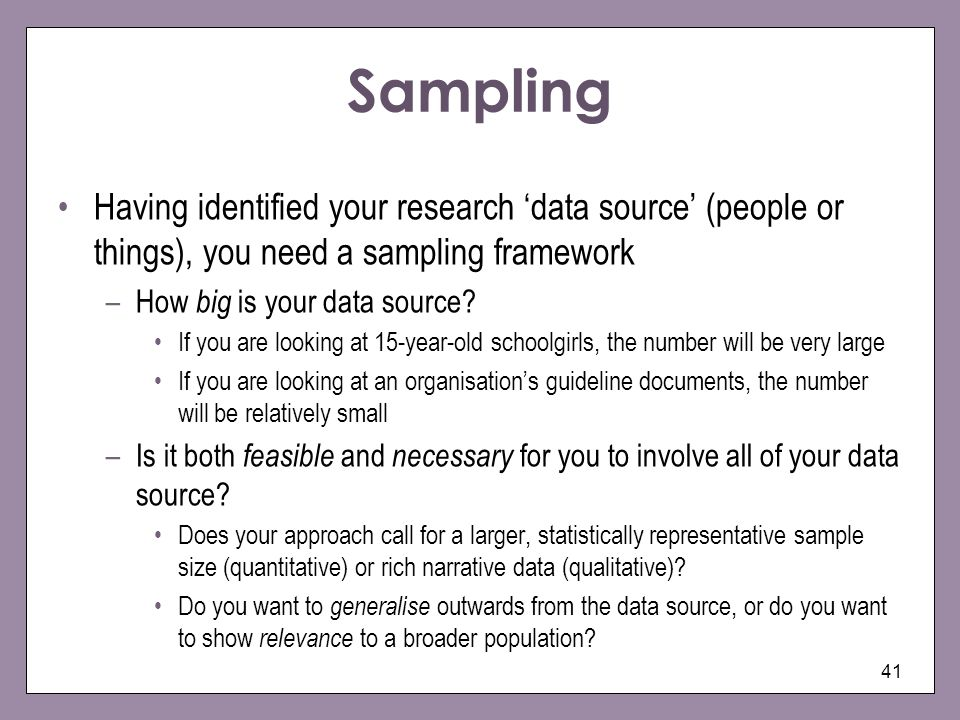 Sampling Having identified your research 'data source' (people or things), you need a sampling framework.