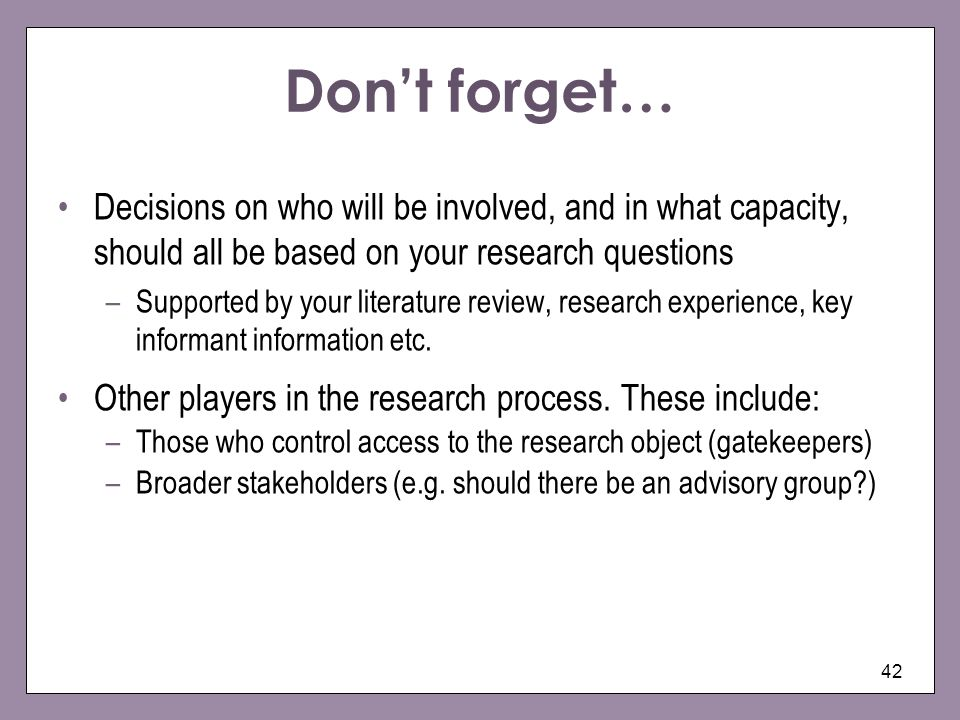 Don't forget… Decisions on who will be involved, and in what capacity, should all be based on your research questions.
