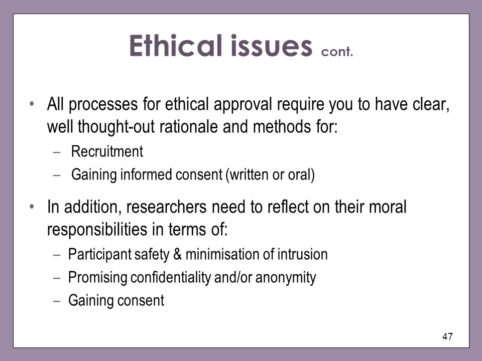 Ethical issues cont. All processes for ethical approval require you to have clear, well thought-out rationale and methods for: