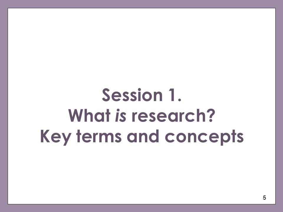 Session 1. What is research Key terms and concepts