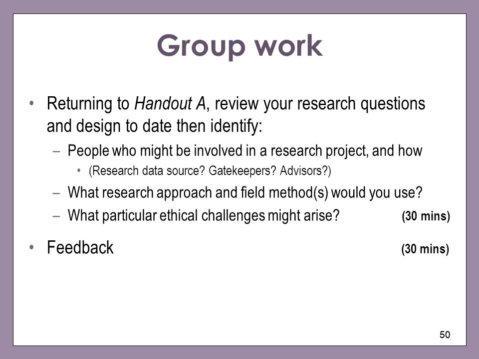 Group work Returning to Handout A, review your research questions and design to date then identify: