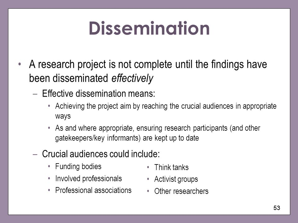 Dissemination A research project is not complete until the findings have been disseminated effectively.