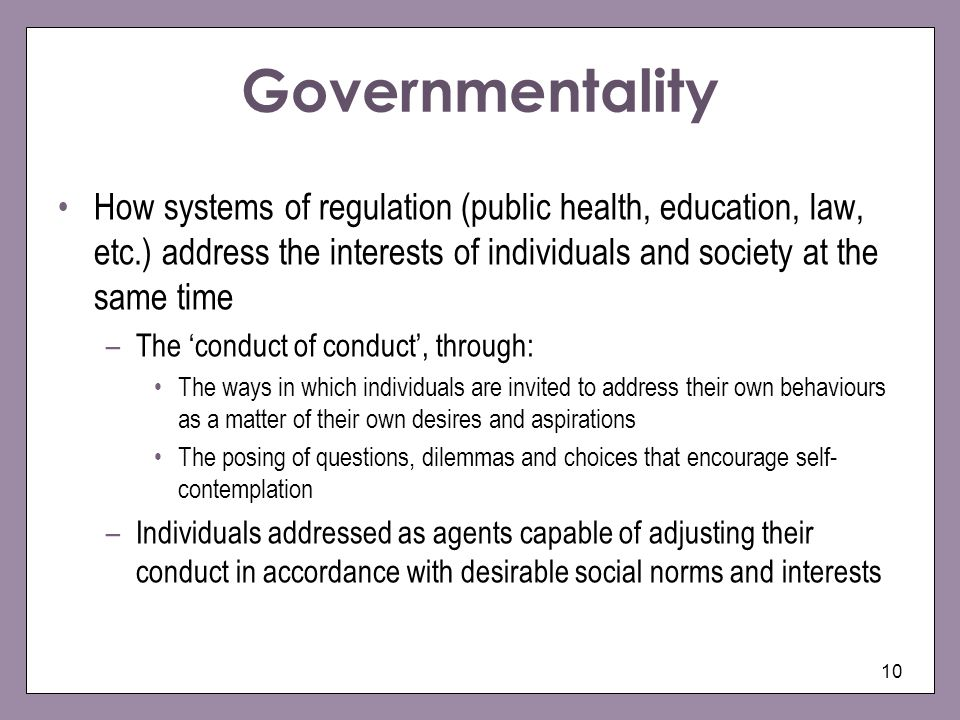 Governmentality How systems of regulation (public health, education, law, etc.) address the interests of individuals and society at the same time.