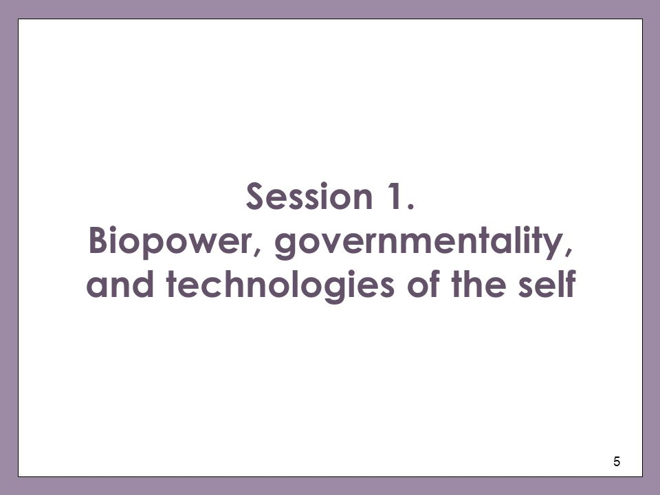 Session 1. Biopower, governmentality, and technologies of the self