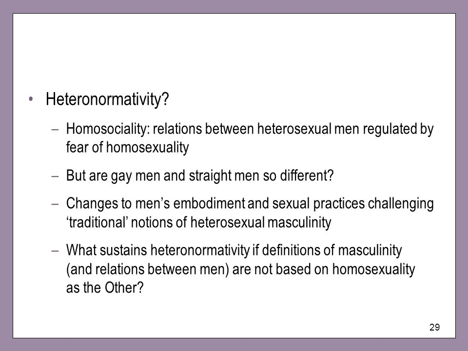 Heteronormativity Homosociality: relations between heterosexual men regulated by fear of homosexuality.