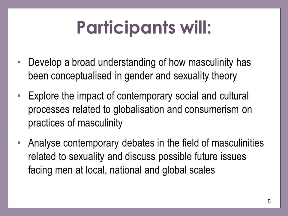 Participants will: Develop a broad understanding of how masculinity has been conceptualised in gender and sexuality theory.