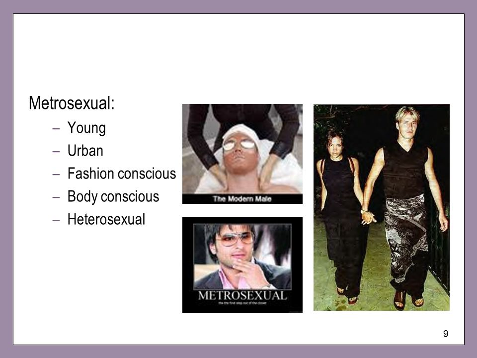 Metrosexual: Young Urban Fashion conscious Body conscious Heterosexual