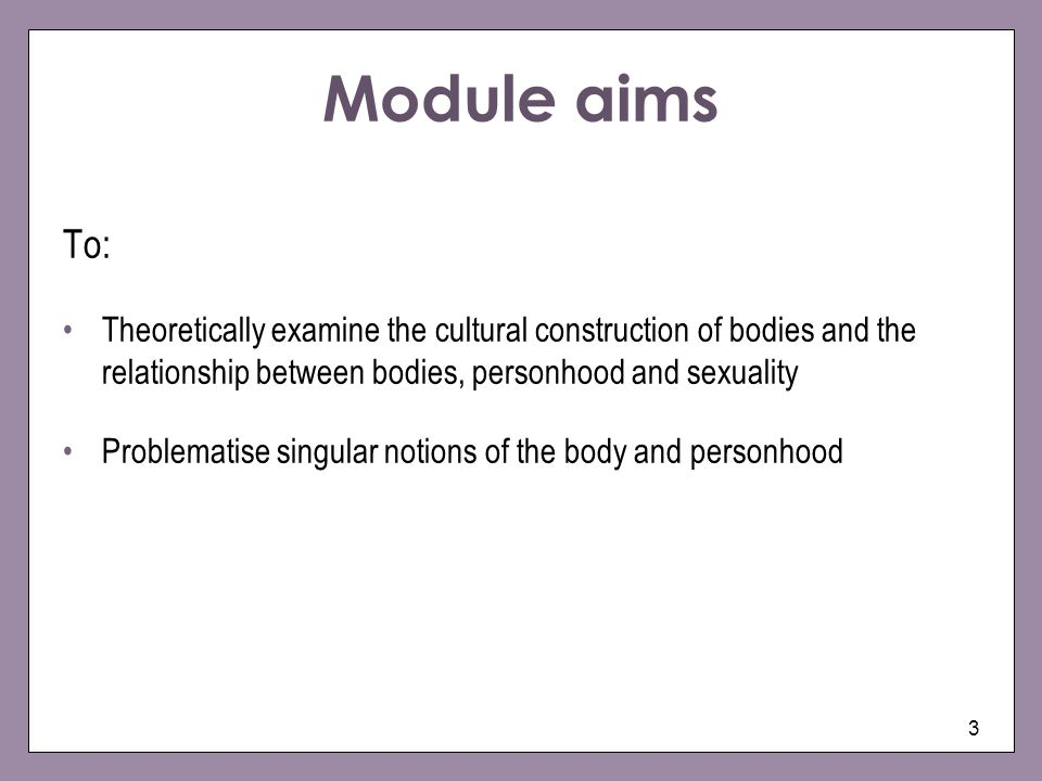 Module aims To: Theoretically examine the cultural construction of bodies and the relationship between bodies, personhood and sexuality.