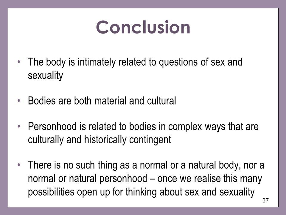 Conclusion The body is intimately related to questions of sex and sexuality. Bodies are both material and cultural.