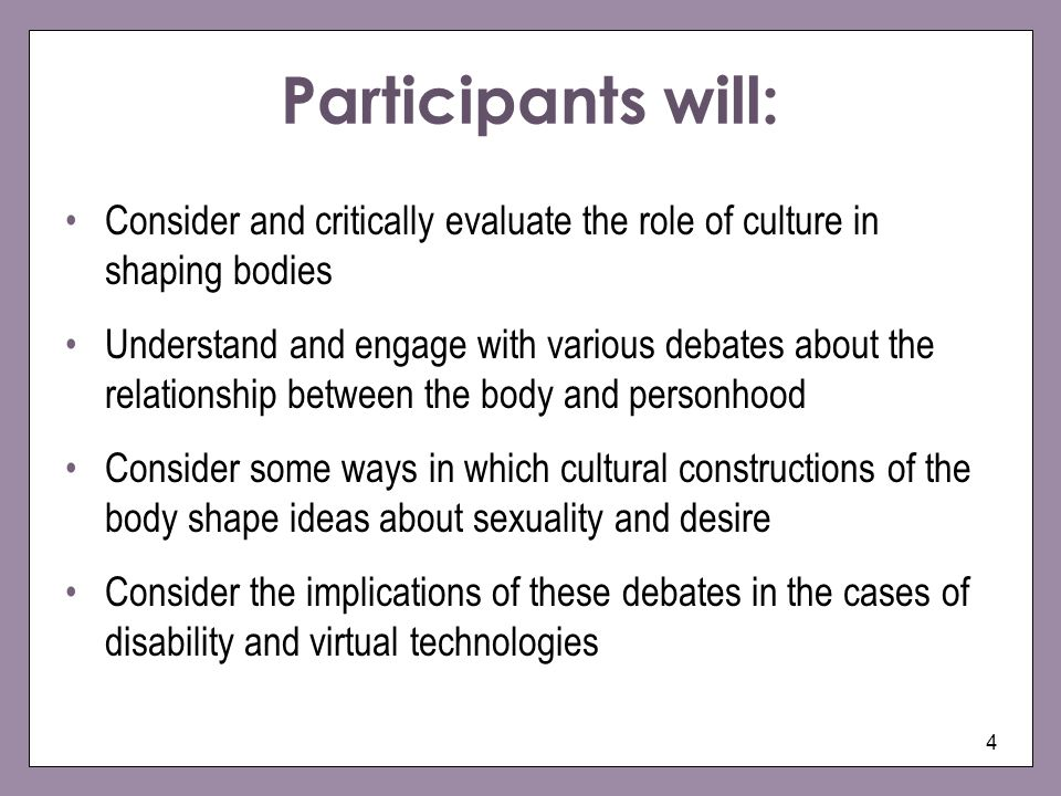Participants will: Consider and critically evaluate the role of culture in shaping bodies.