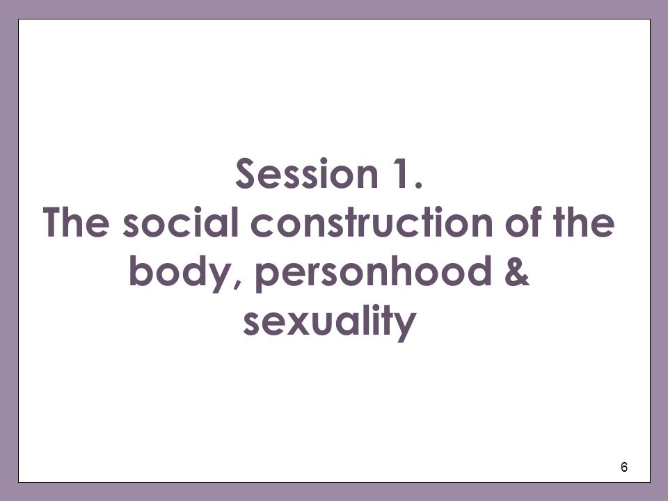 Session 1. The social construction of the body, personhood & sexuality