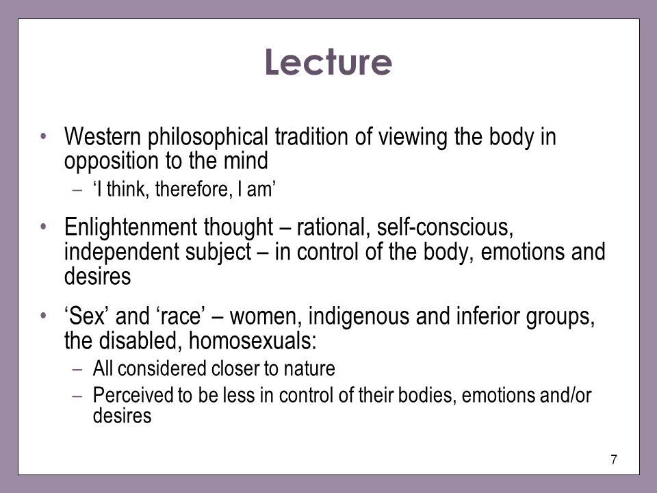 Lecture Western philosophical tradition of viewing the body in opposition to the mind. 'I think, therefore, I am'