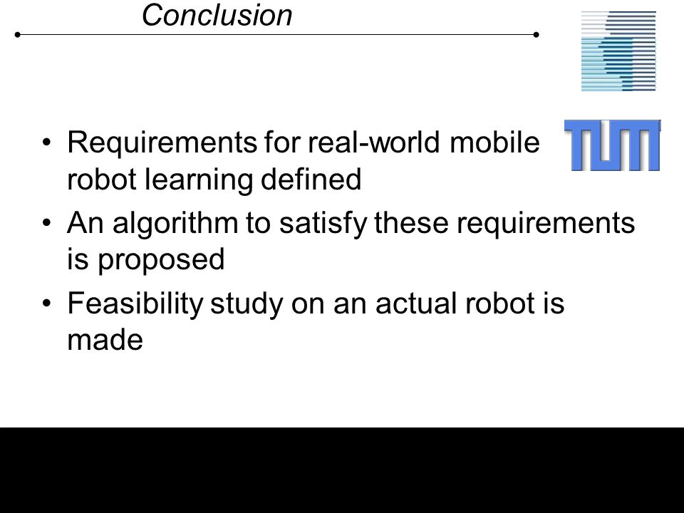 Conclusion Requirements for real-world mobile robot learning defined. An algorithm to satisfy these requirements is proposed.