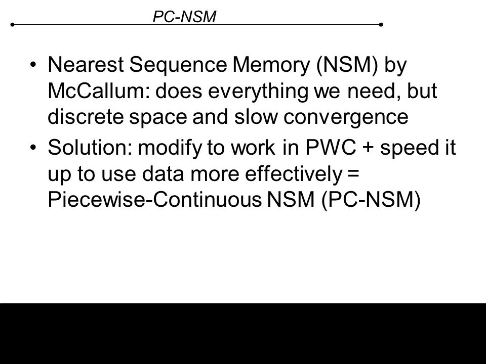 PC-NSM Nearest Sequence Memory (NSM) by McCallum: does everything we need, but discrete space and slow convergence.