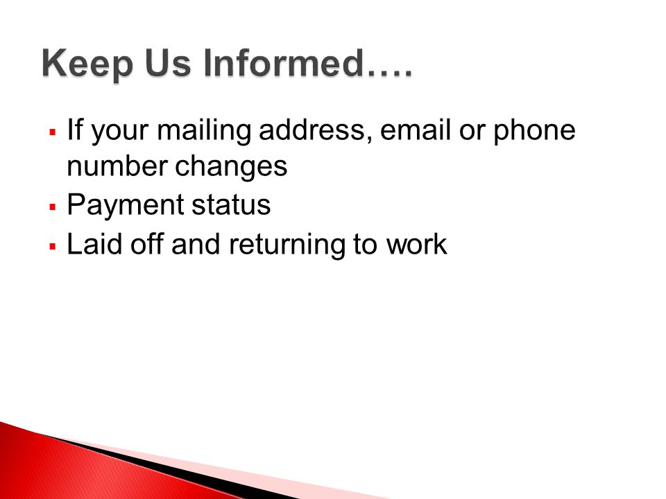 Keep Us Informed….If your mailing address, email or phone number changes. Payment status. Laid off and returning to work.