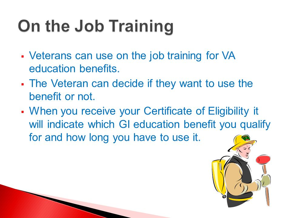 On the Job Training Veterans can use on the job training for VA education benefits. The Veteran can decide if they want to use the benefit or not.