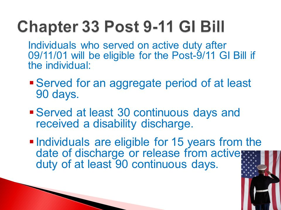 Chapter 33 Post 9-11 GI BillIndividuals who served on active duty after 09/11/01 will be eligible for the Post-9/11 GI Bill if the individual: