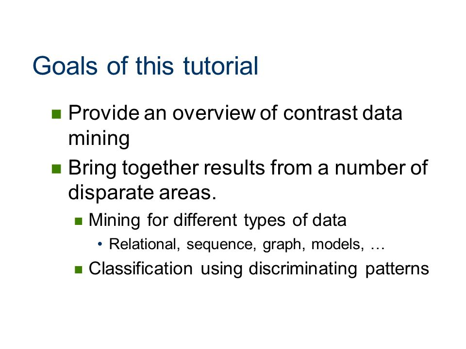 Goals of this tutorial Provide an overview of contrast data mining
