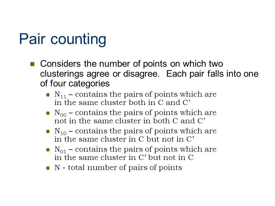 Pair counting Considers the number of points on which two clusterings agree or disagree. Each pair falls into one of four categories.