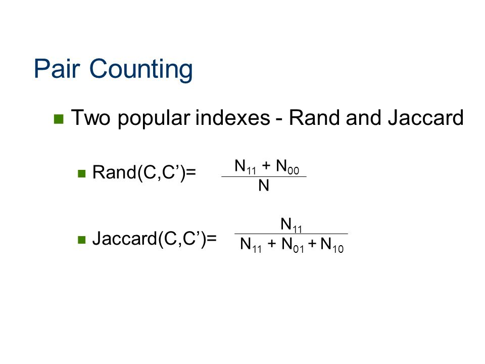 Pair Counting Two popular indexes - Rand and Jaccard Rand(C,C')=