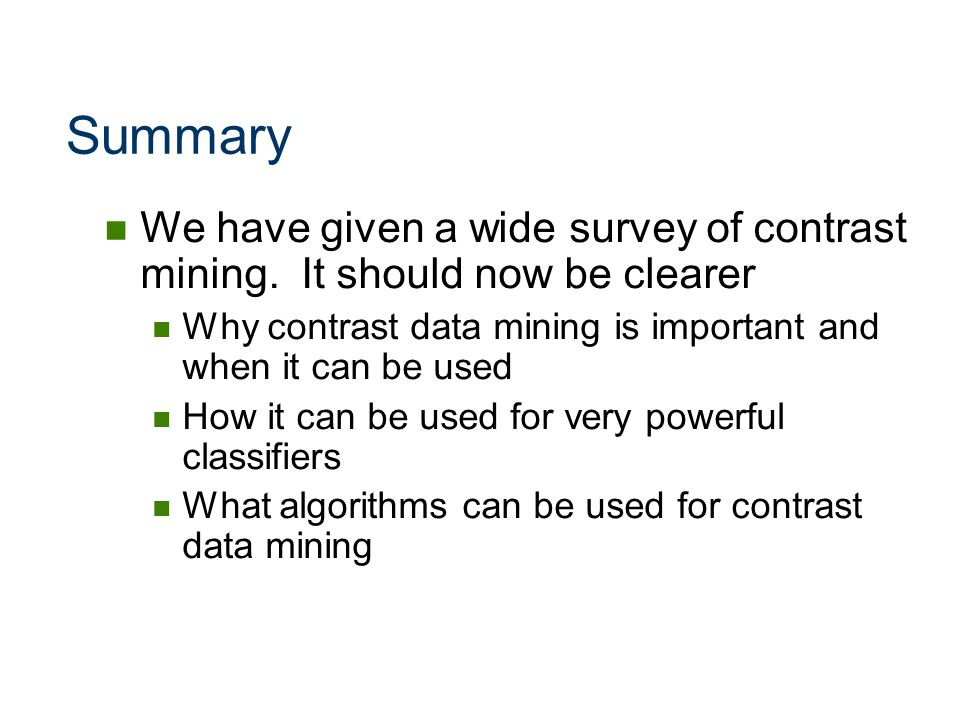 Summary We have given a wide survey of contrast mining. It should now be clearer. Why contrast data mining is important and when it can be used.