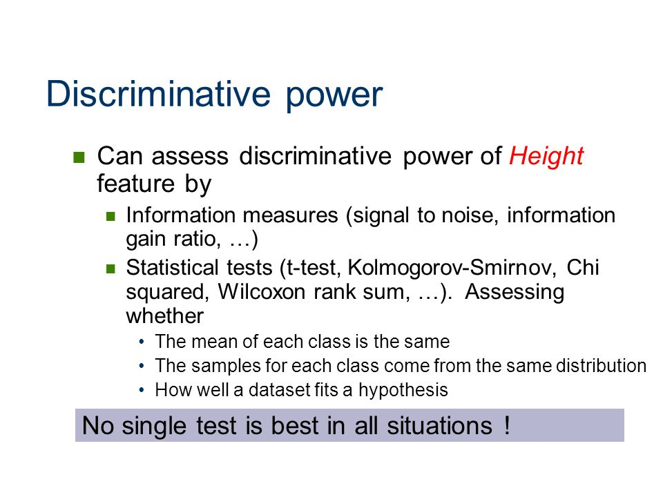 Discriminative power Can assess discriminative power of Height feature by. Information measures (signal to noise, information gain ratio, …)