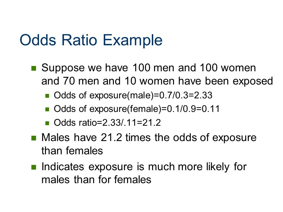 Odds Ratio Example Suppose we have 100 men and 100 women and 70 men and 10 women have been exposed.