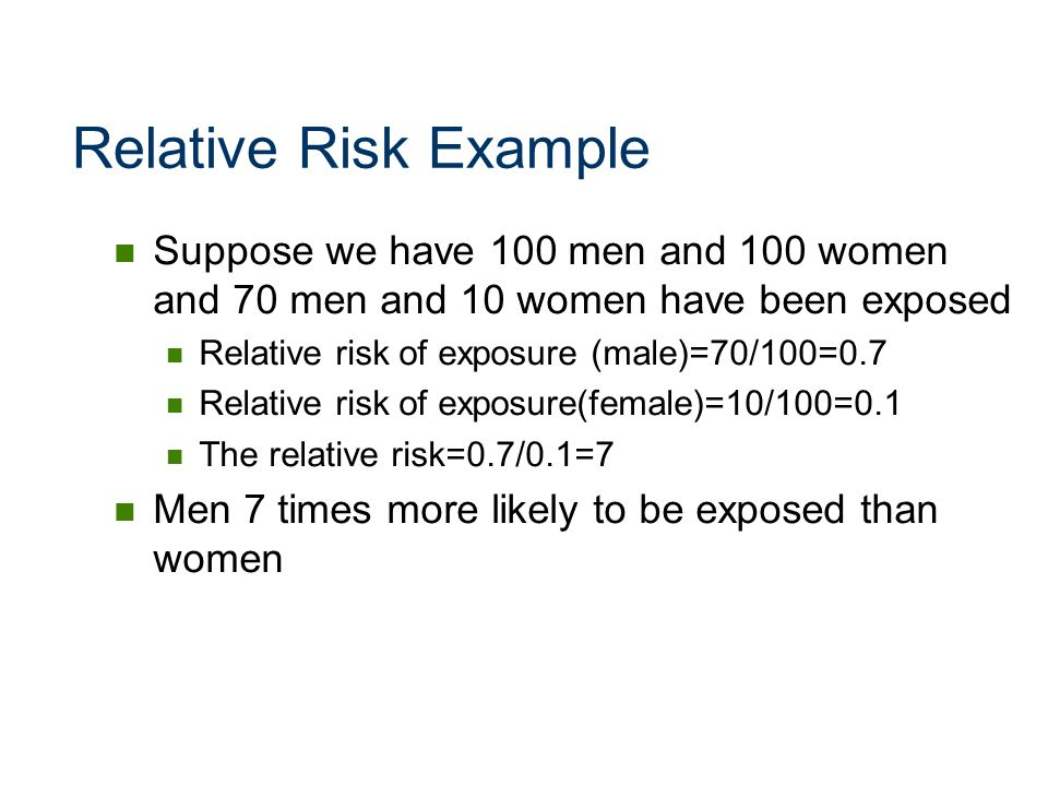 Relative Risk Example Suppose we have 100 men and 100 women and 70 men and 10 women have been exposed.