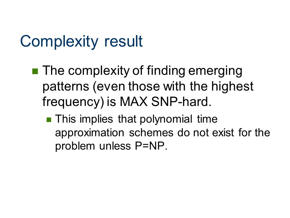 Complexity result The complexity of finding emerging patterns (even those with the highest frequency) is MAX SNP-hard.