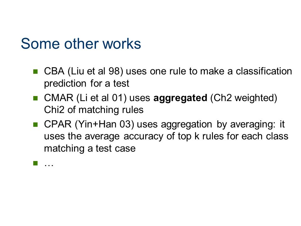 Some other works CBA (Liu et al 98) uses one rule to make a classification prediction for a test.