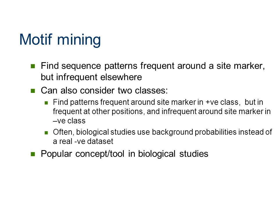 Motif mining Find sequence patterns frequent around a site marker, but infrequent elsewhere. Can also consider two classes: