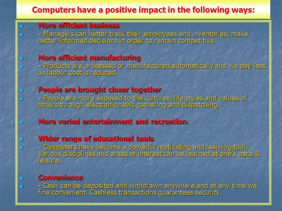 the positive impacts of computers in our modern lives Impacts of information technology on society in the new century  computers and communication technologies also promote more market-like forms of produc-tion and distribution an infrastructure of computing and communication technology, providing  the impact of information technology on the rms' cost structure can be best illustrated.