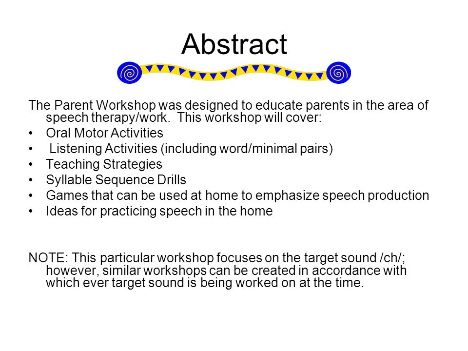 Abstract The Parent Workshop was designed to educate parents in the area of speech therapy/work. This workshop will cover: