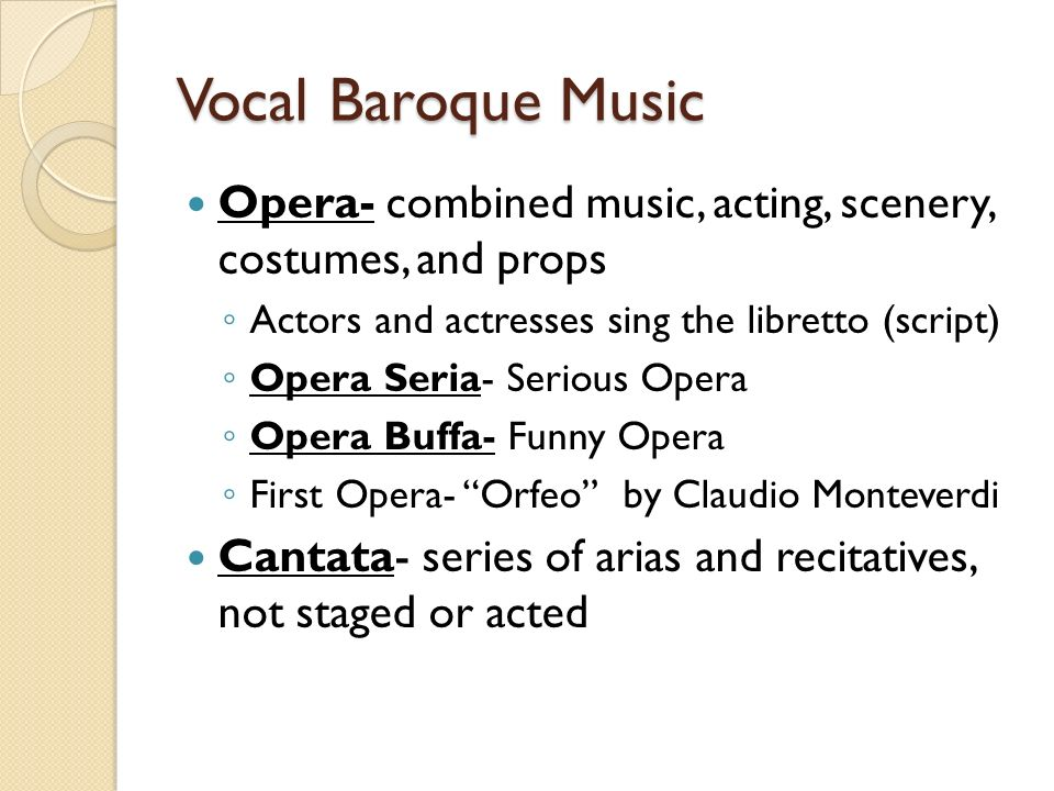 Vocal Baroque Music Opera- combined music, acting, scenery, costumes, and props. Actors and actresses sing the libretto (script)